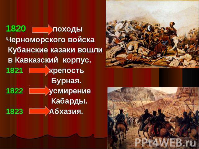 1820 походы Черноморского войска Кубанские казаки вошли в Кавказский корпус.1821 крепость Бурная.1822 усмирение Кабарды.1823 Абхазия.