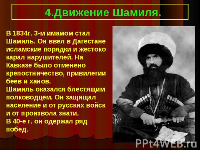 4.Движение Шамиля.В 1834г. 3-м имамом стал Шамиль. Он ввел в Дагестане исламские порядки и жестоко карал нарушителей. На Кавказе было отменено крепостничество, привилегии беев и ханов.Шамиль оказался блестящим полководцем. Он защищал население и от …