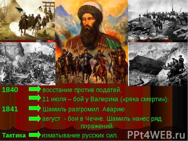 1840 восстание против податей. 11 июля – бой у Валерика («река смерти»);1841 Шамиль разгромил Аварию август - бои в Чечне. Шамиль нанес ряд поражений.Тактика изматывание русских сил.