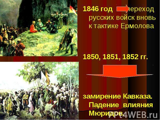 1846 год переход русских войск вновь к тактике Ермолова 1850, 1851, 1852 гг. замирение Кавказа. Падение влияния Мюридов.