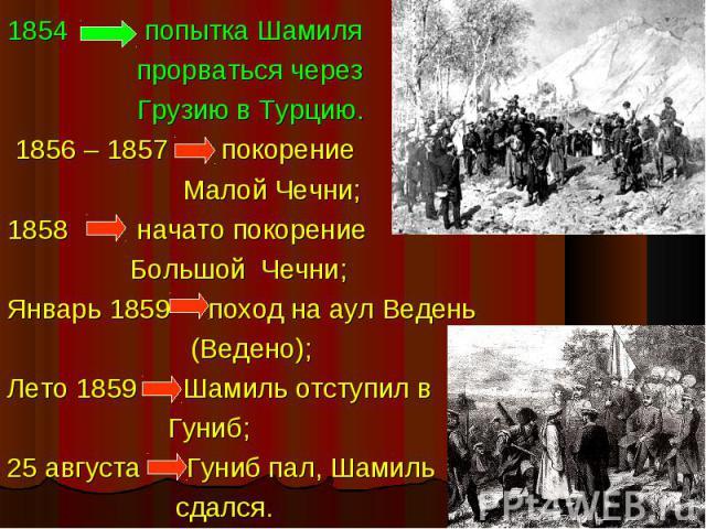 1854 попытка Шамиля прорваться через Грузию в Турцию. 1856 – 1857 покорение Малой Чечни;1858 начато покорение Большой Чечни;Январь 1859 поход на аул Ведень (Ведено);Лето 1859 Шамиль отступил в Гуниб;25 августа Гуниб пал, Шамиль сдался.