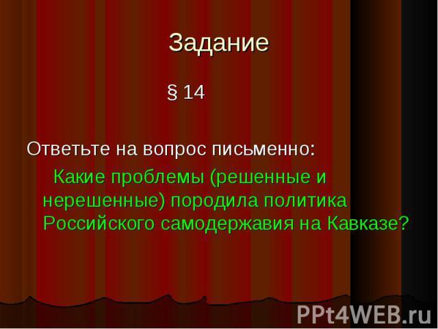 Задание § 14Ответьте на вопрос письменно: Какие проблемы (решенные и нерешенные) породила политика Российского самодержавия на Кавказе?
