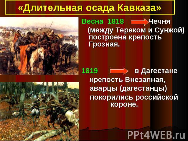 «Длительная осада Кавказа»Весна 1818 Чечня (между Тереком и Сунжой) построена крепость Грозная.1819 в Дагестане крепость Внезапная, аварцы (дагестанцы) покорились российской короне.