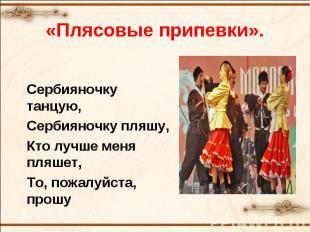 «Плясовые припевки».Сербияночку танцую,Сербияночку пляшу,Кто лучше меня пляшет,Т