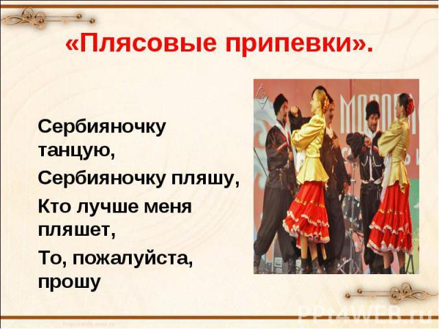 «Плясовые припевки».Сербияночку танцую,Сербияночку пляшу,Кто лучше меня пляшет,То, пожалуйста, прошу