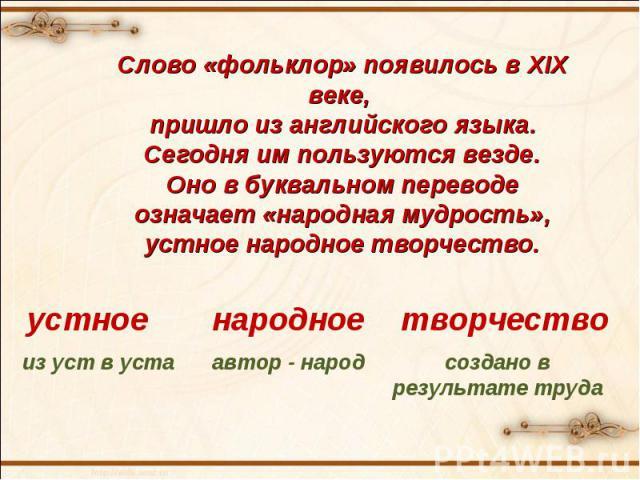 Слово «фольклор» появилось в XIX веке, пришло из английского языка. Сегодня им пользуются везде. Оно в буквальном переводе означает «народная мудрость», устное народное творчество.