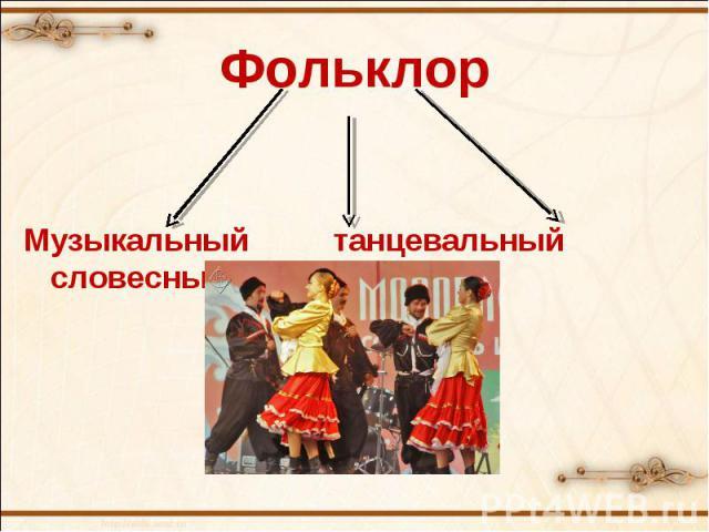 ФольклорМузыкальный танцевальный словесный
