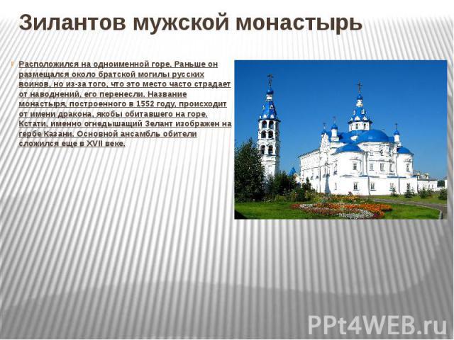 Зилантов мужской монастырьРасположился на одноименной горе. Раньше он размещался около братской могилы русских воинов, но из-за того, что это место часто страдает от наводнений, его перенесли. Название монастыря, построенного в 1552 году, происходит…