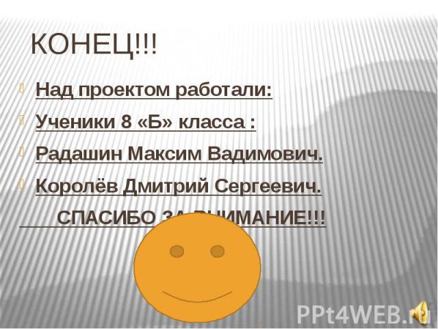 КОНЕЦ!!! Над проектом работали:Ученики 8 «Б» класса :Радашин Максим Вадимович.Королёв Дмитрий Сергеевич. СПАСИБО ЗА ВНИМАНИЕ!!!