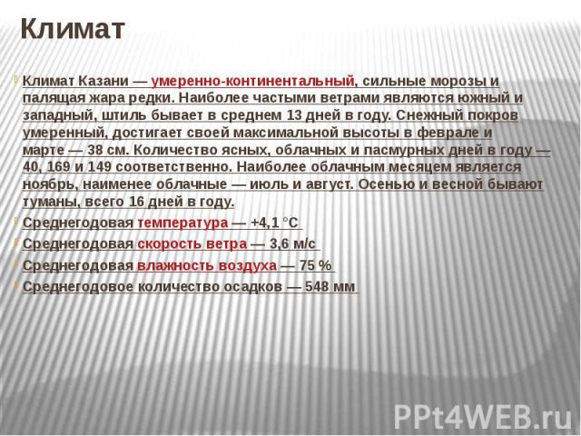 КлиматКлимат Казани— умеренно-континентальный, сильные морозы и палящая жара редки. Наиболее частыми ветрами являются южный и западный, штиль бывает в среднем 13 дней в году. Снежный покров умеренный, достигает своей максимальной высоты в феврале и…