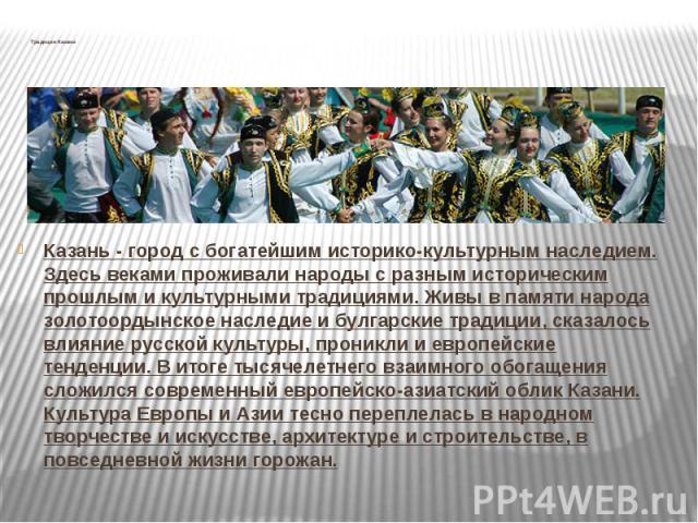 Традиции КазаниКазань - город с богатейшим историко-культурным наследием. Здесь веками проживали народы с разным историческим прошлым и культурными традициями. Живы в памяти народа золотоордынское наследие и булгарские традиции, сказалось влияние ру…