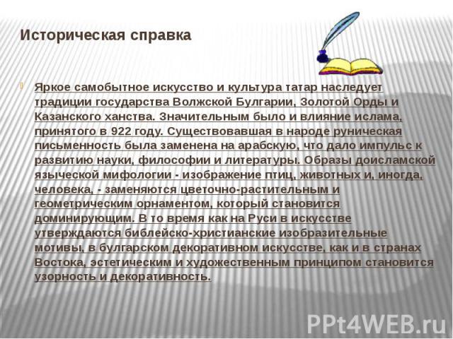 Историческая справкаЯркое самобытное искусство и культура татар наследует традиции государства Волжской Булгарии, Золотой Орды и Казанского ханства. Значительным было и влияние ислама, принятого в 922 году. Существовавшая в народе руническая письмен…