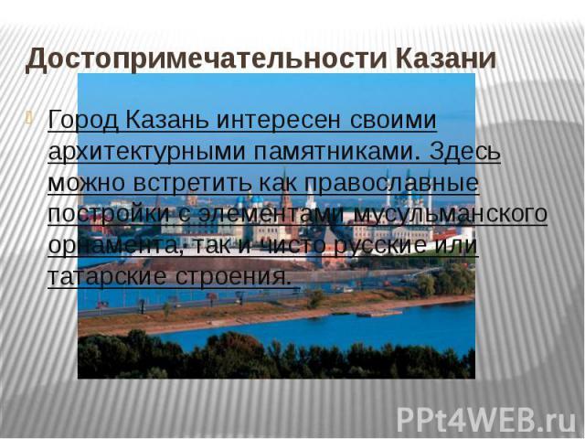 Достопримечательности КазаниГород Казань интересен своими архитектурными памятниками. Здесь можно встретить как православные постройки с элементами мусульманского орнамента, так и чисто русские или татарские строения.