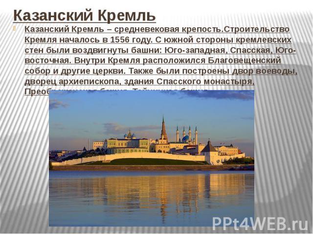 Казанский КремльКазанский Кремль – средневековая крепость.Строительство Кремля началось в 1556 году. С южной стороны кремлевских стен были воздвигнуты башни: Юго-западная, Спасская, Юго-восточная. Внутри Кремля расположился Благовещенский собор и др…