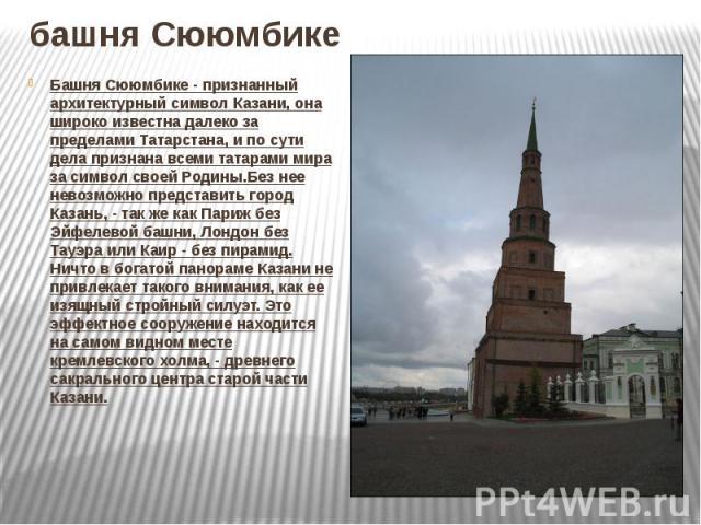 башня Сююмбике Башня Сююмбике - признанный архитектурный символ Казани, она широко известна далеко за пределами Татарстана, и по сути дела признана всеми татарами мира за символ своей Родины.Без нее невозможно представить город Казань, - так же как …