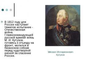 В 1812 году для России наступает тяжелое испытание - Отечественная война. Главно