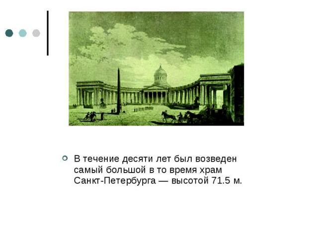 В течение десяти лет был возведен самый большой в то время храм Санкт-Петербурга — высотой 71.5 м.