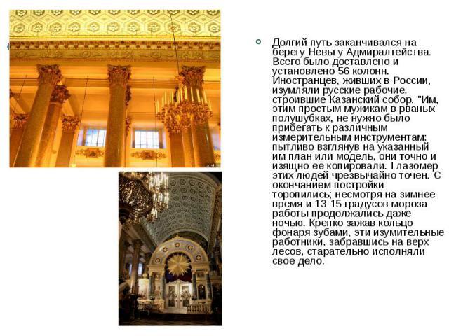 Долгий путь заканчивался на берегу Невы у Адмиралтейства. Всего было доставлено и установлено 56 колонн. Иностранцев, живших в России, изумляли русские рабочие, строившие Казанский собор.