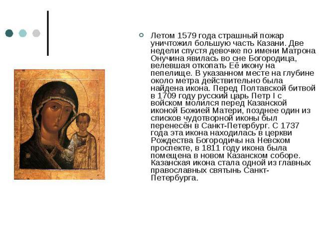 Летом 1579 года страшный пожар уничтожил большую часть Казани. Две недели спустя девочке по имени Матрона Онучина явилась во сне Богородица, велевшая откопать Её икону на пепелище. В указанном месте на глубине около метра действительно была найдена …