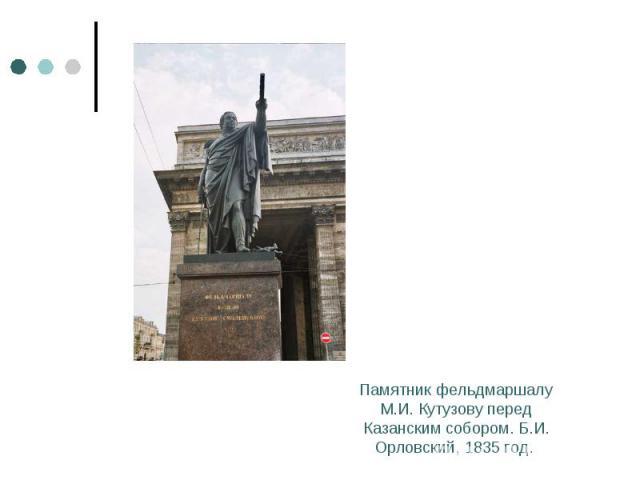 Памятник фельдмаршалу М.И. Кутузову перед Казанским собором. Б.И. Орловский, 1835 год.