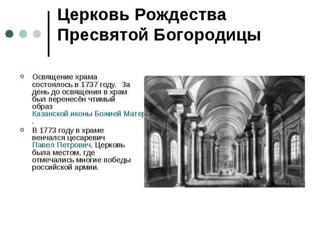 Церковь Рождества Пресвятой БогородицыОсвящение храма состоялось в1737 году. За день до освящения в храм был перенесён чтимый образКазанской иконы Божией Матери.В 1773 году в храме венчался цесаревичПавел Петрович. Церковь была местом, где отмеч…