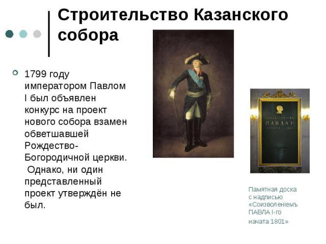 Строительство Казанского собора1799 году императором Павлом I был объявлен конкурс на проект нового собора взамен обветшавшей Рождество-Богородичной церкви. Однако, ни один представленный проект утверждён не был.