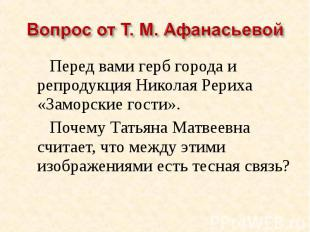 Вопрос от Т. М. АфанасьевойПеред вами герб города и репродукция Николая Рериха «