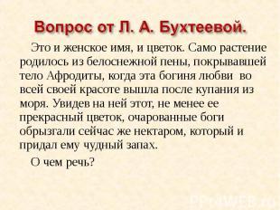 Вопрос от Л. А. Бухтеевой.Это и женское имя, и цветок. Само растение родилось из