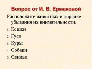 Вопрос от И. В. ЕрмаковойРасположите животных в порядке убывания их внимательнос