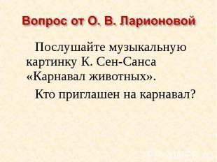 Вопрос от О. В. ЛарионовойПослушайте музыкальную картинку К. Сен-Санса «Карнавал