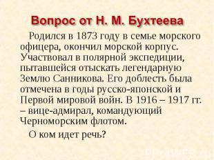 Вопрос от Н. М. Бухтеева Родился в 1873 году в семье морского офицера, окончил м