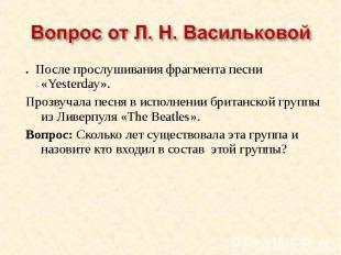 Вопрос от Л. Н. Васильковой. После прослушивания фрагмента песни «Yesterday».Про