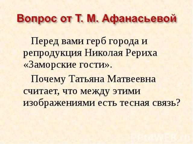 Вопрос от Т. М. АфанасьевойПеред вами герб города и репродукция Николая Рериха «Заморские гости».Почему Татьяна Матвеевна считает, что между этими изображениями есть тесная связь?