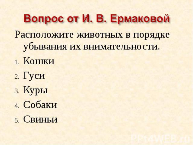 Вопрос от И. В. ЕрмаковойРасположите животных в порядке убывания их внимательности.КошкиГусиКурыСобакиСвиньи