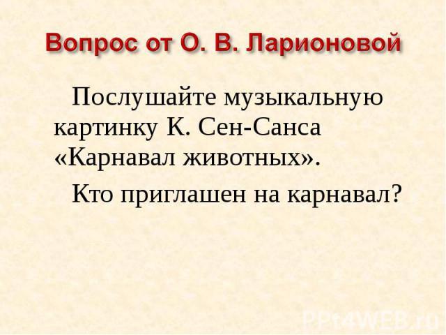 Вопрос от О. В. ЛарионовойПослушайте музыкальную картинку К. Сен-Санса «Карнавал животных».Кто приглашен на карнавал?