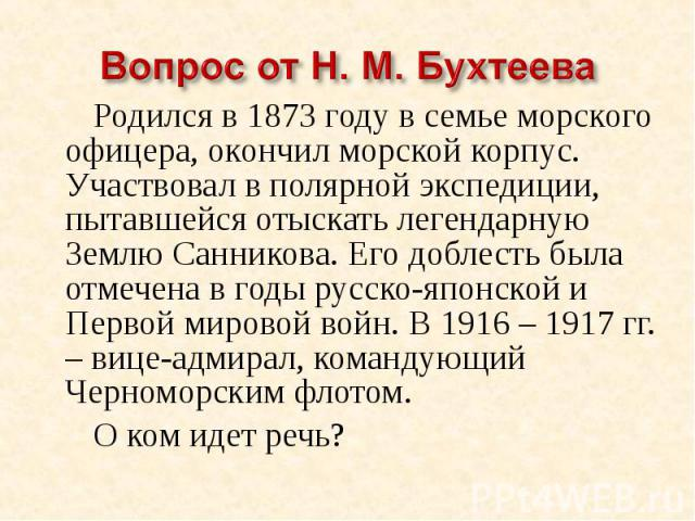 Вопрос от Н. М. Бухтеева Родился в 1873 году в семье морского офицера, окончил морской корпус. Участвовал в полярной экспедиции, пытавшейся отыскать легендарную Землю Санникова. Его доблесть была отмечена в годы русско-японской и Первой мировой войн…