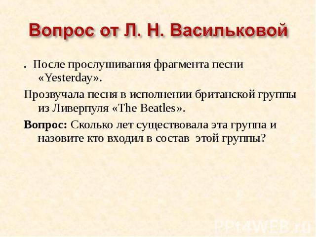 Вопрос от Л. Н. Васильковой. После прослушивания фрагмента песни «Yesterday».Прозвучала песня в исполнении британской группы из Ливерпуля «The Beatles».Вопрос: Сколько лет существовала эта группа и назовите кто входил в состав этой группы?