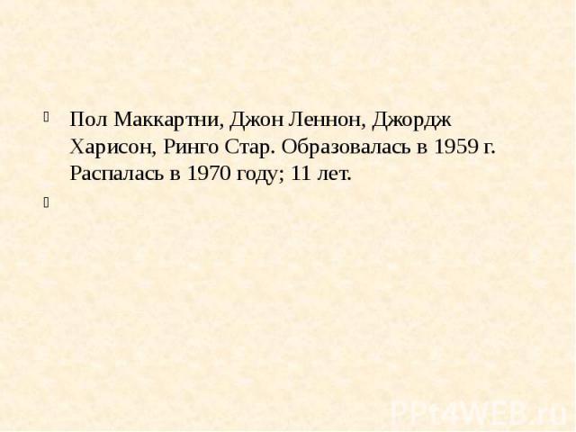 Пол Маккартни, Джон Леннон, Джордж Харисон, Ринго Стар. Образовалась в 1959 г. Распалась в 1970 году; 11 лет.