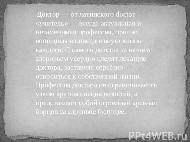 Доктор — от латинского doctor «учитель» — всегда актуальная и незаменимая профессия, прочно вошедшая в повседневную жизнь каждого. С самого детства за нашим здоровьем усердно следят лечащие доктора, заставляя серьёзно относиться к собственной жизни.…
