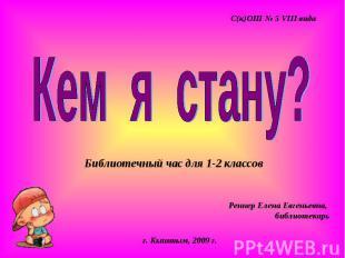 С(к)ОШ № 5 VIII вида Кем я стану? Библиотечный час для 1-2 классов Реннер Елена