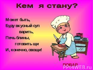 Кем я стану?Может быть,Буду вкусный суп варить,Печь блины, готовить щиИ, конечно