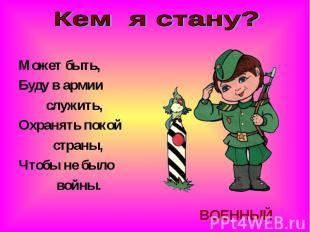 Кем я стану?Может быть,Буду в армии служить,Охранять покой страны,Чтобы не было