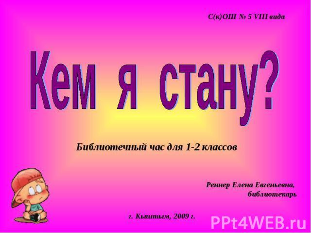С(к)ОШ № 5 VIII вида Кем я стану? Библиотечный час для 1-2 классов Реннер Елена Евгеньевна, библиотекарь г. Кыштым, 2009 г.