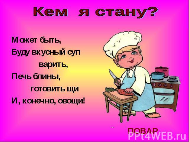 Кем я стану?Может быть,Буду вкусный суп варить,Печь блины, готовить щиИ, конечно, овощи!