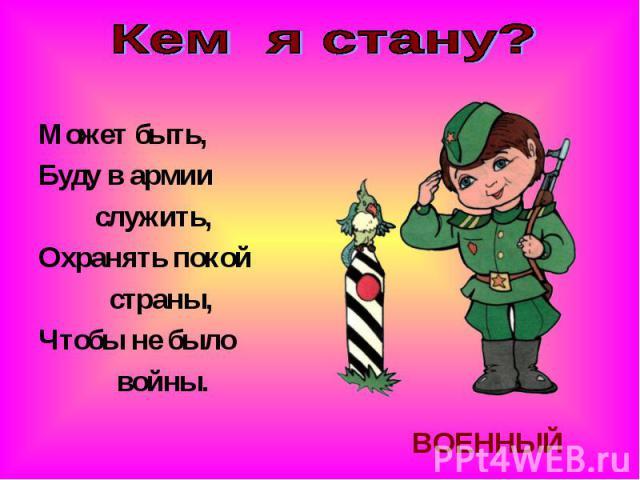 Кем я стану?Может быть,Буду в армии служить,Охранять покой страны,Чтобы не было войны.