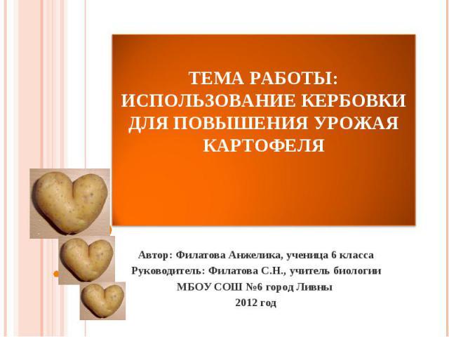 Тема работы:Использование кербовки для повышения урожая картофеля Автор: Филатова Анжелика, ученица 6 класса Руководитель: Филатова С.Н., учитель биологии МБОУ СОШ №6 город Ливны 2012 год