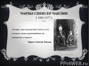Чарльз Спенсер Чаплин ( 1889-1977 ) «Я верю, что могущество смеха и слез сможет