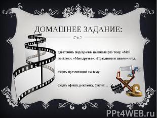 Домашнее задание:Подготовить видеоролик на школьную тему, «Мой посёлок», «Мои др