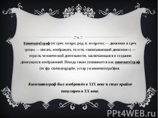 Кинематограф (от греч. κινημα, род. п. κινηματος — движение и греч. γραφω — писа