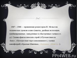 1907—1908 — применение режиссером Ж. Мельесом технических трюков в кино (макеты,